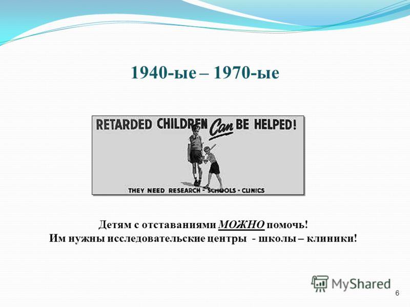 6 1940-ые – 1970-ые Детям с отставаниями МОЖНО помочь! Им нужны исследовательские центры - школы – клиники!