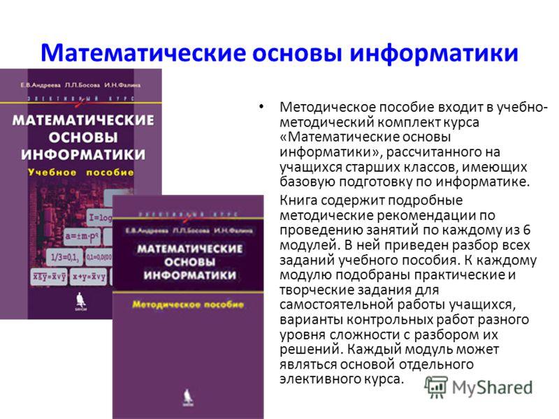 Математические основы информатики Методическое пособие входит в учебно- методический комплект курса «Математические основы информатики», рассчитанного на учащихся старших классов, имеющих базовую подготовку по информатике. Книга содержит подробные ме