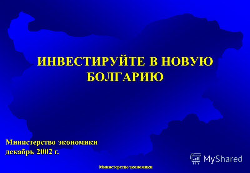 Министерство экономики Министерство экономики Министерство экономики декабрь 2002 г. ИНВЕСТИРУЙТЕ В НОВУЮ БОЛГАРИЮ
