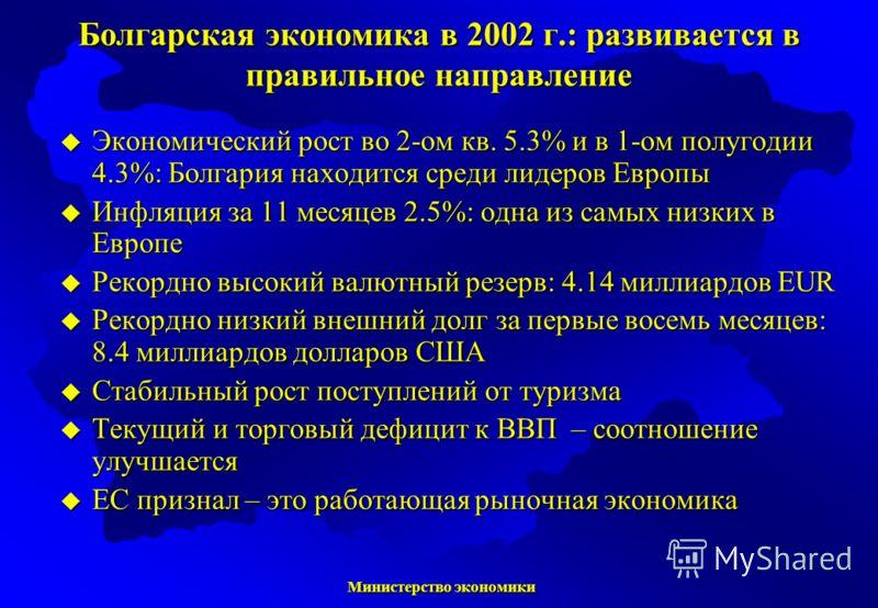 Министерство экономики Министерство экономики Болгарская экономика в 2002 г.: развивается в правильное направление Экономический рост во 2-ом кв. 5.3% и в 1-ом полугодии 4.3%: Болгария находится среди лидеров Европы Экономический рост во 2-ом кв. 5.3