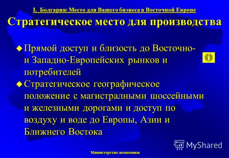 Министерство экономики Министерство экономики I. Болгария: Место для Вашего бизнеса в Восточной Европе Стратегическое место для производства Прямой доступ и близость до Восточно- и Западно-Европейских рынков и потребителей Прямой доступ и близость до