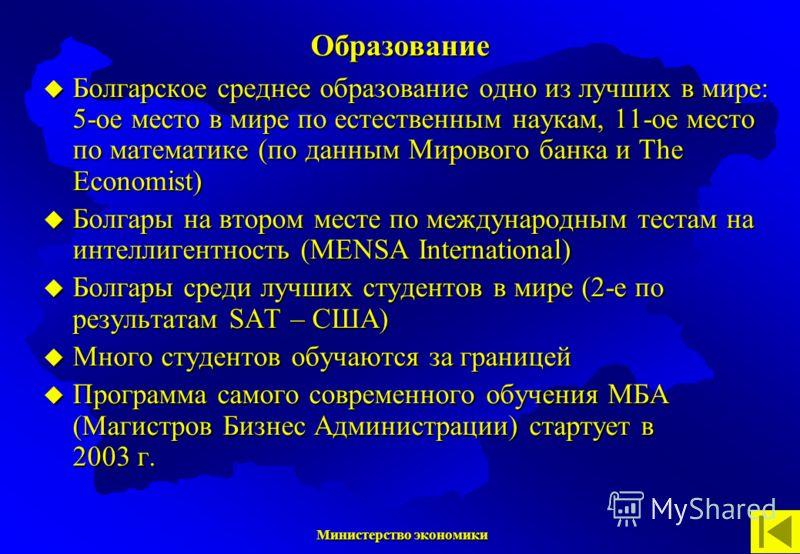 Министерство экономики Министерство экономики Болгарское среднее образование одно из лучших в мире: 5-ое место в мире по естественным наукам, 11-ое место по математике (по данным Мирового банка и The Economist) Болгары на втором месте по международны