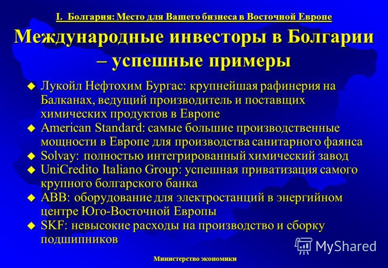 Министерство экономики Министерство экономики I. Болгария: Место для Вашего бизнеса в Восточной Европе Международные инвесторы в Болгарии – успешные примеры Лукойл Нефтохим Бургас: крупнейшая рафинерия на Балканах, ведущий производитель и поставщих х
