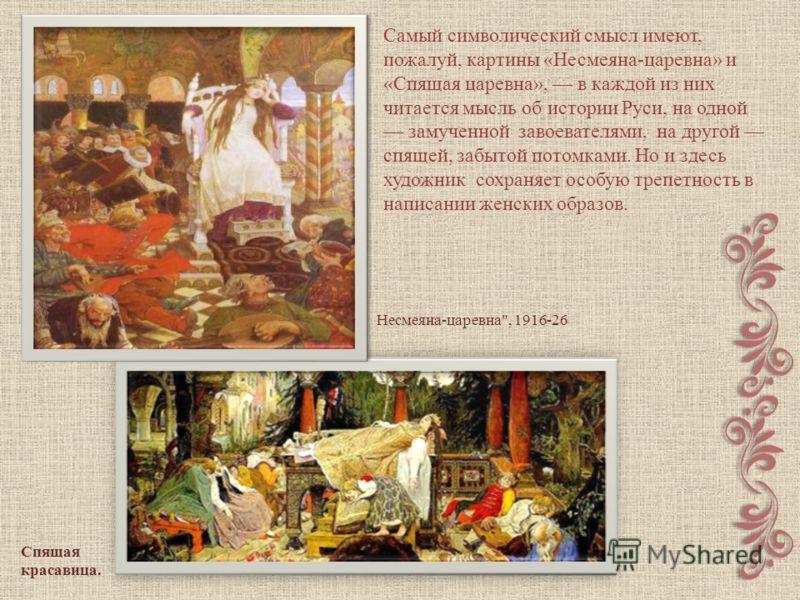Спящая красавица. Самый символический смысл имеют, пожалуй, картины «Несмеяна-царевна» и «Спящая царевна», в каждой из них читается мысль об истории Руси, на одной замученной завоевателями, на другой спящей, забытой потомками. Но и здесь художник сох