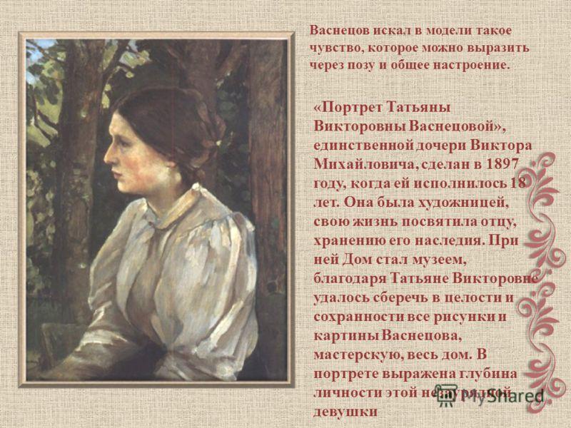 «Портрет Татьяны Викторовны Васнецовой», единственной дочери Виктора Михайловича, сделан в 1897 году, когда ей исполнилось 18 лет. Она была художницей, свою жизнь посвятила отцу, хранению его наследия. При ней Дом стал музеем, благодаря Татьяне Викто