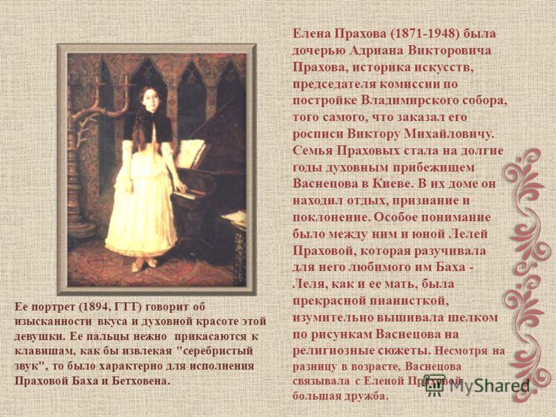 Елена Прахова (1871-1948) была дочерью Адриана Викторовича Прахова, историка искусств, председателя комиссии по постройке Владимирского собора, того самого, что заказал его росписи Виктору Михайловичу. Семья Праховых стала на долгие годы духовным при