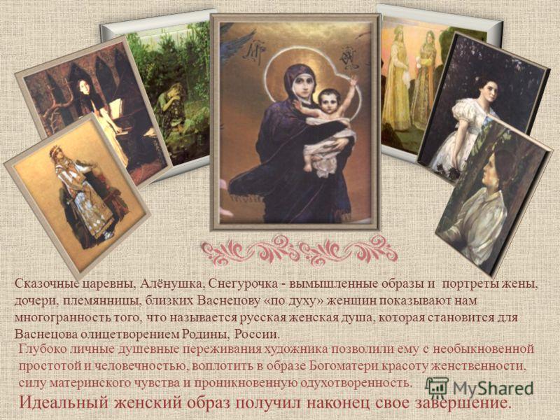 Сказочные царевны, Алёнушка, Снегурочка - вымышленные образы и портреты жены, дочери, племянницы, близких Васнецову «по духу» женщин показывают нам многогранность того, что называется русская женская душа, которая становится для Васнецова олицетворен
