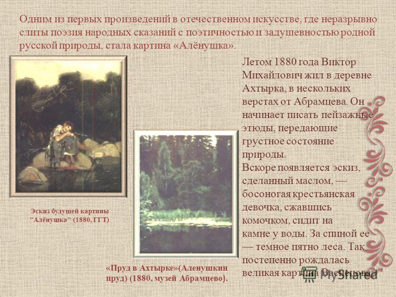Одним из первых произведений в отечественном искусстве, где неразрывно слиты поэзия народных сказаний с поэтичностью и задушевностью родной русской природы, стала картина «Алёнушка». Летом 1880 года Виктор Михайлович жил в деревне Ахтырка, в нескольк
