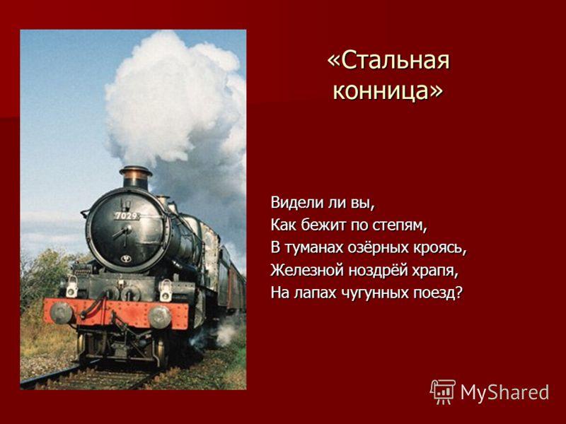«Стальная конница» Видели ли вы, Как бежит по степям, В туманах озёрных кроясь, Железной ноздрёй храпя, На лапах чугунных поезд?