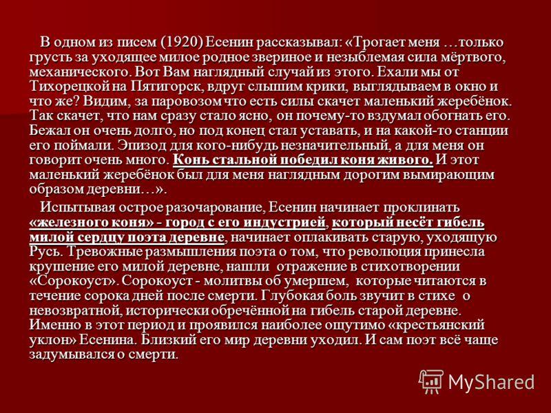 В одном из писем (1920) Есенин рассказывал: «Трогает меня …только грусть за уходящее милое родное звериное и незыблемая сила мёртвого, механического. Вот Вам наглядный случай из этого. Ехали мы от Тихорецкой на Пятигорск, вдруг слышим крики, выглядыв