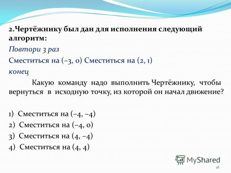 2.Чертёжнику был дан для исполнения следующий алгоритм: Повтори 3 раз Сместиться на (–3, 0) Сместиться на (2, 1) конец Какую команду надо выполнить Чертёжнику, чтобы вернуться в исходную точку, из которой он начал движение? 1) Сместиться на (–4, –4)