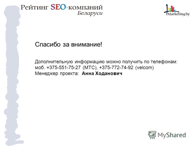 Спасибо за внимание! Дополнительную информацию можно получить по телефонам: моб. +375-551-75-27 (МТС), +375-772-74-92 (velcom) Менеджер проекта: Анна Ходанович