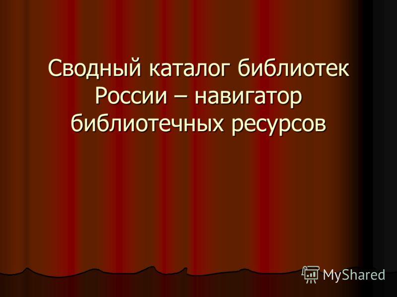 Сводный каталог библиотек России – навигатор библиотечных ресурсов