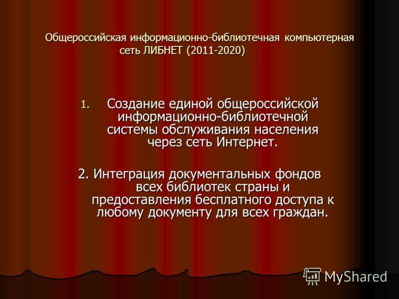 Общероссийская информационно-библиотечная компьютерная сеть ЛИБНЕТ (2011-2020) 1. Создание единой общероссийской информационно-библиотечной системы обслуживания населения через сеть Интернет. 2. Интеграция документальных фондов всех библиотек страны