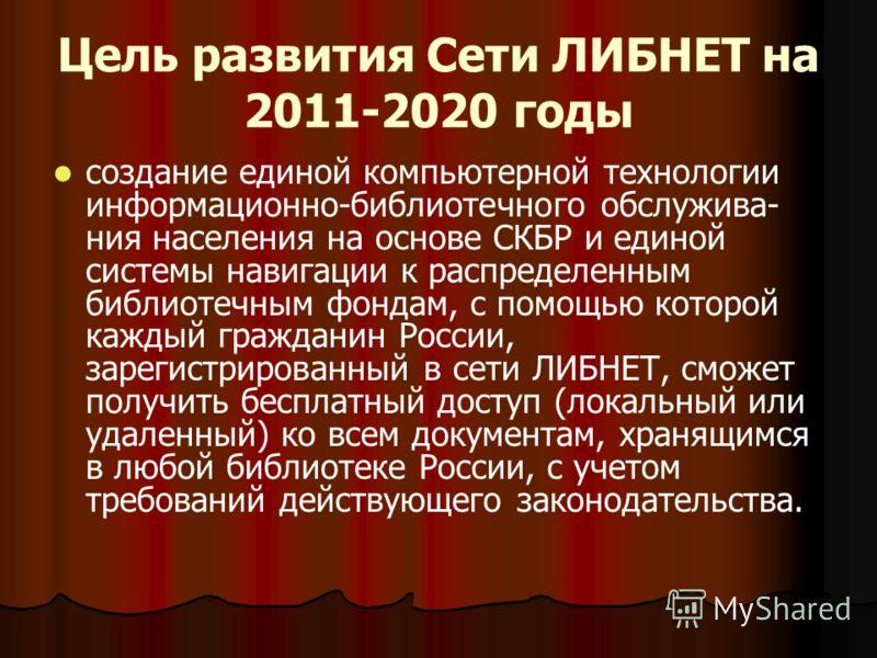 Цель развития Сети ЛИБНЕТ на 2011-2020 годы создание единой компьютерной технологии информационно-библиотечного обслужива- ния населения на основе СКБР и единой системы навигации к распределенным библиотечным фондам, с помощью которой каждый граждани
