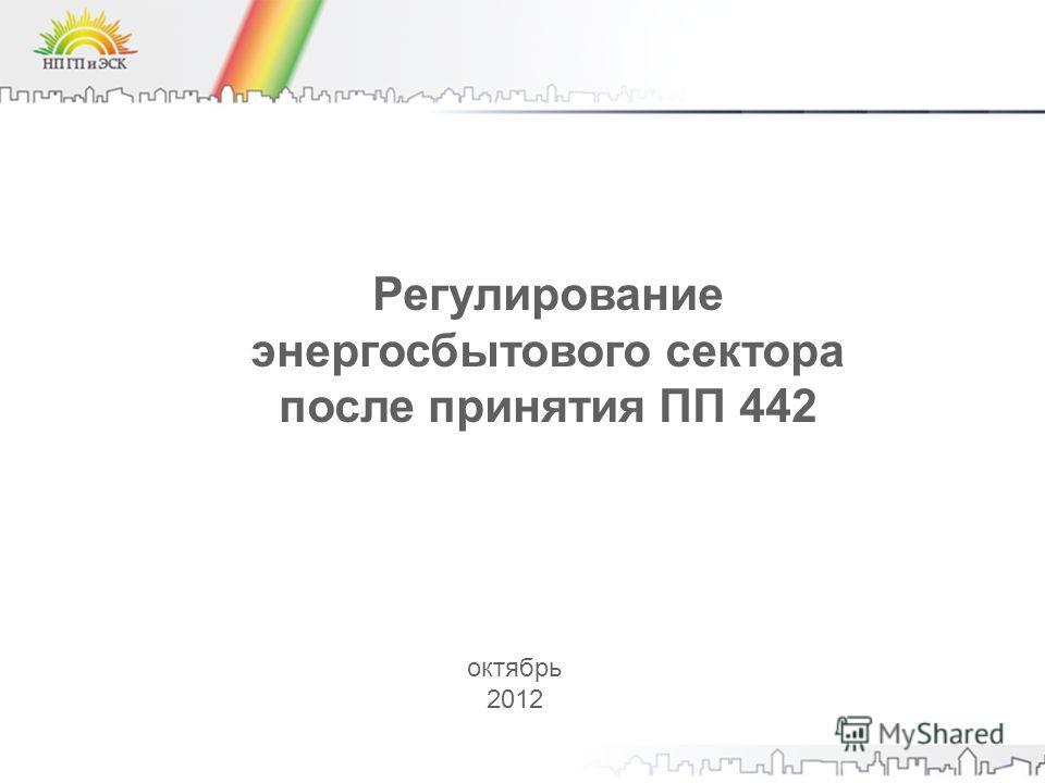 Регулирование энергосбытового сектора после принятия ПП 442 октябрь 2012