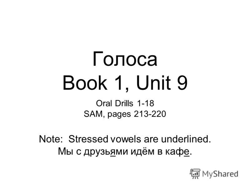 Голоса Book 1, Unit 9 Oral Drills 1-18 SAM, pages 213-220 Note: Stressed vowels are underlined. Мы с друзьями идём в кафе.