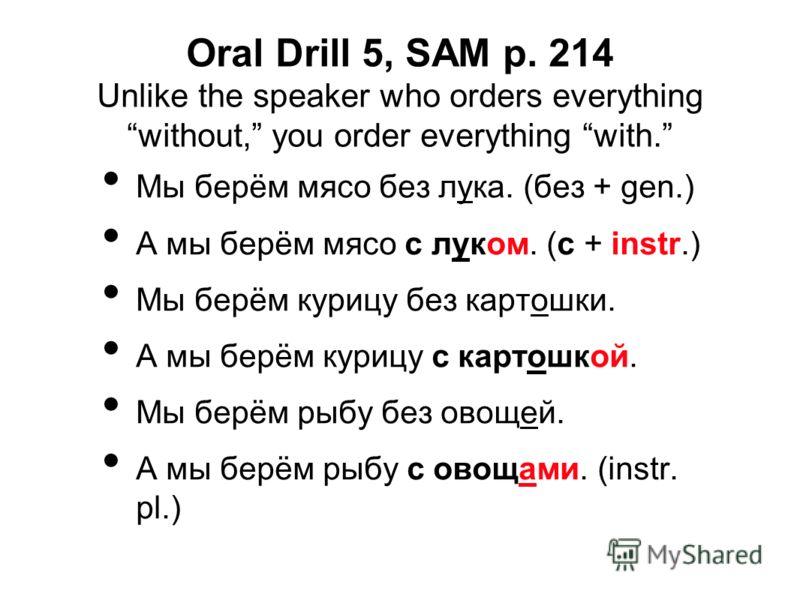 Oral Drill 5, SAM p. 214 Unlike the speaker who orders everything without, you order everything with. Мы берём мясо без лука. (без + gen.) А мы берём мясо с луком. (с + instr.) Мы берём курицу без картошки. А мы берём курицу с картошкой. Мы берём рыб