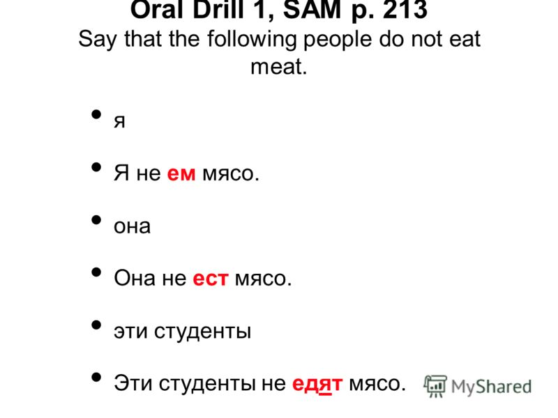 Oral Drill 1, SAM p. 213 Say that the following people do not eat meat. я Я не ем мясо. она Она не ест мясо. эти студенты Эти студенты не едят мясо.