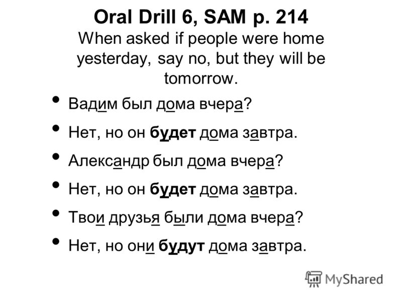 Oral Drill 6, SAM p. 214 When asked if people were home yesterday, say no, but they will be tomorrow. Вадим был дома вчера? Нет, но он будет дома завтра. Александр был дома вчера? Нет, но он будет дома завтра. Твои друзья были дома вчера? Нет, но они