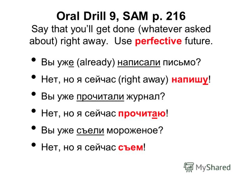 Oral Drill 9, SAM p. 216 Say that youll get done (whatever asked about) right away. Use perfective future. Вы уже (already) написали письмо? Нет, но я сейчас (right away) напишу! Вы уже прочитали журнал? Нет, но я сейчас прочитаю! Вы уже съели мороже