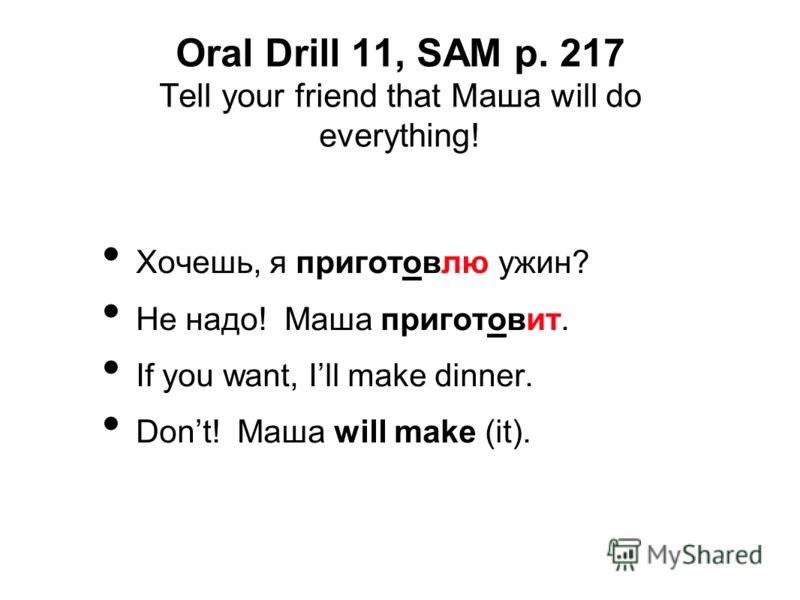 Oral Drill 11, SAM p. 217 Tell your friend that Mаша will do everything! Хочешь, я приготовлю ужин? Не надо! Маша приготовит. If you want, Ill make dinner. Dont! Маша will make (it).
