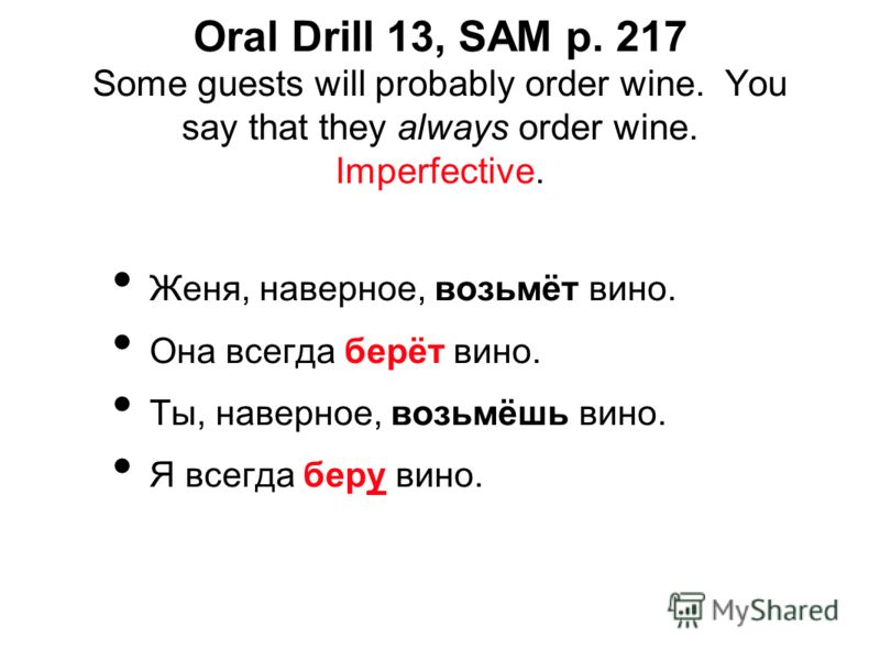 Oral Drill 13, SAM p. 217 Some guests will probably order wine. You say that they always order wine. Imperfective. Женя, наверное, возьмёт вино. Она всегда берёт вино. Ты, наверное, возьмёшь вино. Я всегда беру вино.