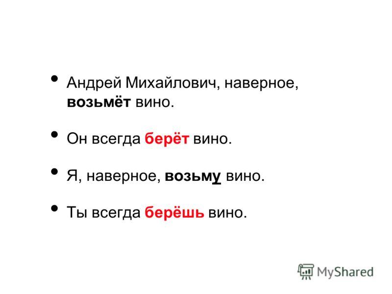 Андрей Михайлович, наверное, возьмёт вино. Он всегда берёт вино. Я, наверное, возьму вино. Ты всегда берёшь вино.