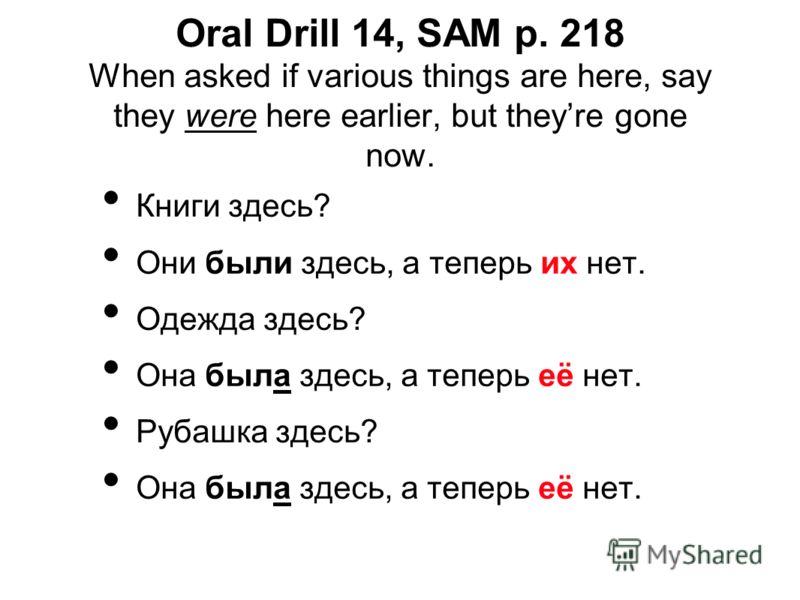 Oral Drill 14, SAM p. 218 When asked if various things are here, say they were here earlier, but theyre gone now. Книги здесь? Они были здесь, а теперь их нет. Одежда здесь? Она была здесь, а теперь её нет. Рубашка здесь? Она была здесь, а теперь её