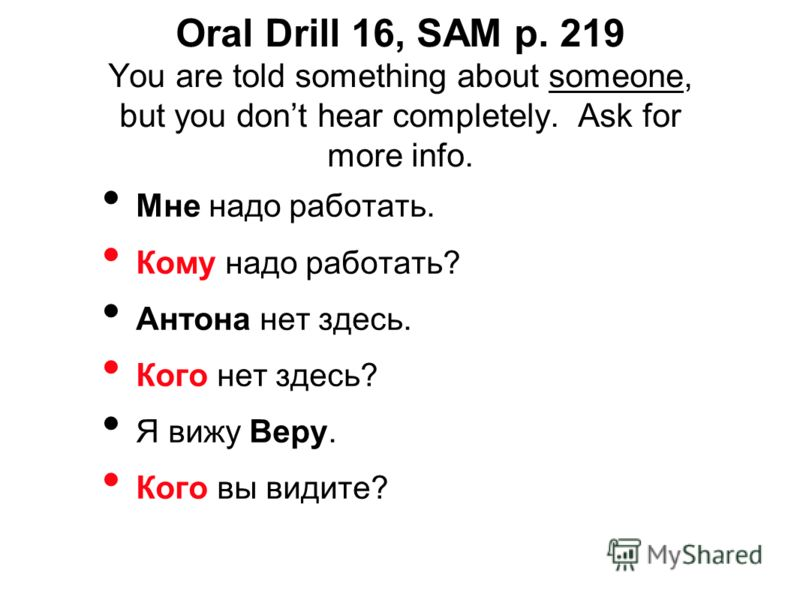 Oral Drill 16, SAM p. 219 You are told something about someone, but you dont hear completely. Ask for more info. Мне надо работать. Кому надо работать? Антона нет здесь. Кого нет здесь? Я вижу Веру. Кого вы видите?