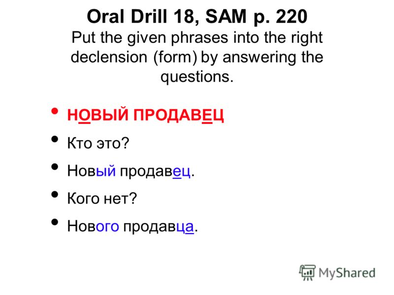 Oral Drill 18, SAM p. 220 Put the given phrases into the right declension (form) by answering the questions. НОВЫЙ ПРОДАВЕЦ Кто это? Новый продавец. Кого нет? Нового продавца.