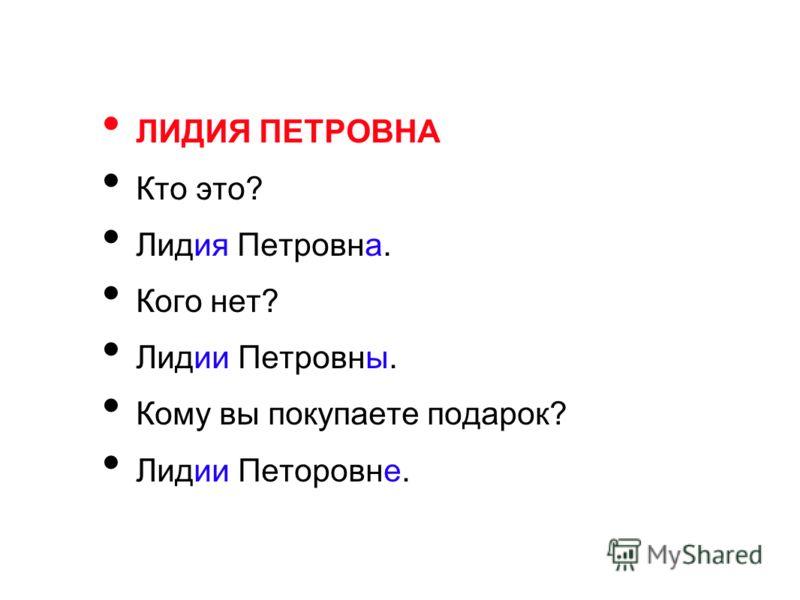 ЛИДИЯ ПЕТРОВНА Кто это? Лидия Петровна. Кого нет? Лидии Петровны. Кому вы покупаете подарок? Лидии Петоровне.