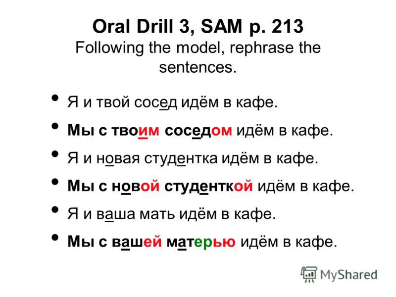 Oral Drill 3, SAM p. 213 Following the model, rephrase the sentences. Я и твой сосед идём в кафе. Мы с твоим соседом идём в кафе. Я и новая студентка идём в кафе. Мы с новой студенткой идём в кафе. Я и ваша мать идём в кафе. Мы с вашей матерью идём в
