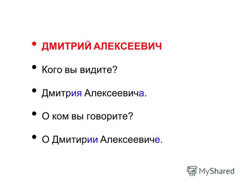 ДМИТРИЙ АЛЕКСЕЕВИЧ Кого вы видите? Дмитрия Алексеевича. О ком вы говорите? О Дмитирии Алексеевиче.