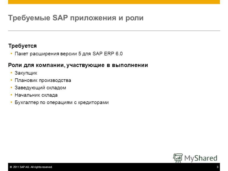 ©2011 SAP AG. All rights reserved.3 Требуемые SAP приложения и роли Требуется Пакет расширения версии 5 для SAP ERP 6.0 Роли для компании, участвующие в выполнении Закупщик Плановик производства Заведующий складом Начальник склада Бухгалтер по операц