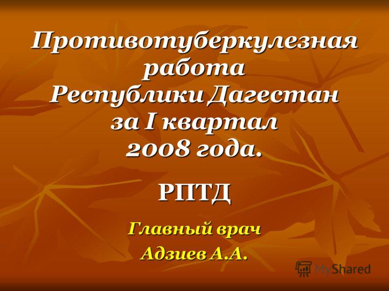 Противотуберкулезная работа Республики Дагестан за I квартал 2008 года. РПТД Главный врач Адзиев А.А.