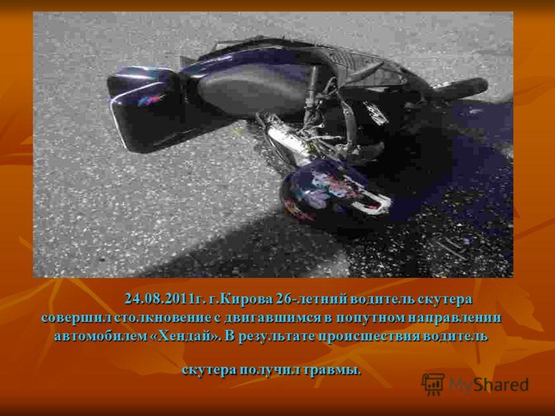 24.08.2011г. г.Кирова 26-летний водитель скутера совершил столкновение с двигавшимся в попутном направлении автомобилем «Хендай». В результате происшествия водитель скутера получил травмы.