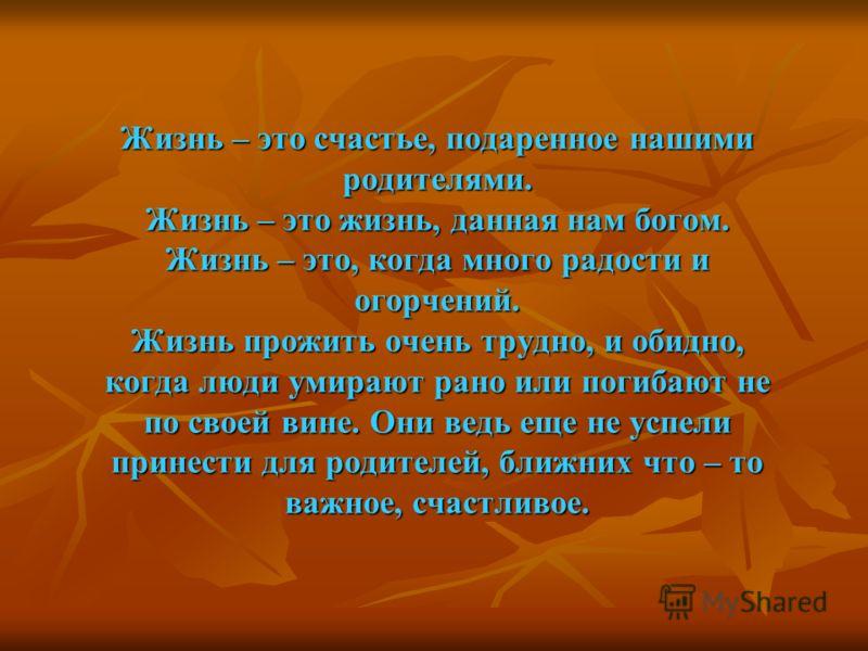 Жизнь – это счастье, подаренное нашими родителями. Жизнь – это жизнь, данная нам богом. Жизнь – это, когда много радости и огорчений. Жизнь прожить очень трудно, и обидно, когда люди умирают рано или погибают не по своей вине. Они ведь еще не успели