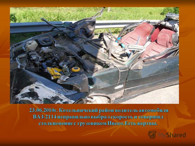 23.06.2010г. Котельничский район водитель автомобиля ВАЗ-2114 неправильно выбрал скорость и совершил столкновение с грузовиком Ивеко.Есть жертвы.