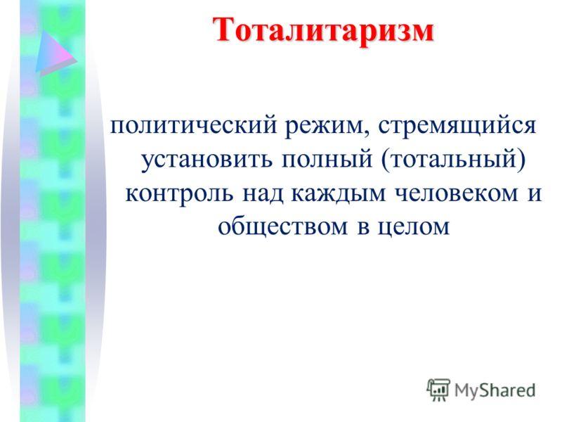 Тоталитаризм политический режим, стремящийся установить полный (тотальный) контроль над каждым человеком и обществом в целом