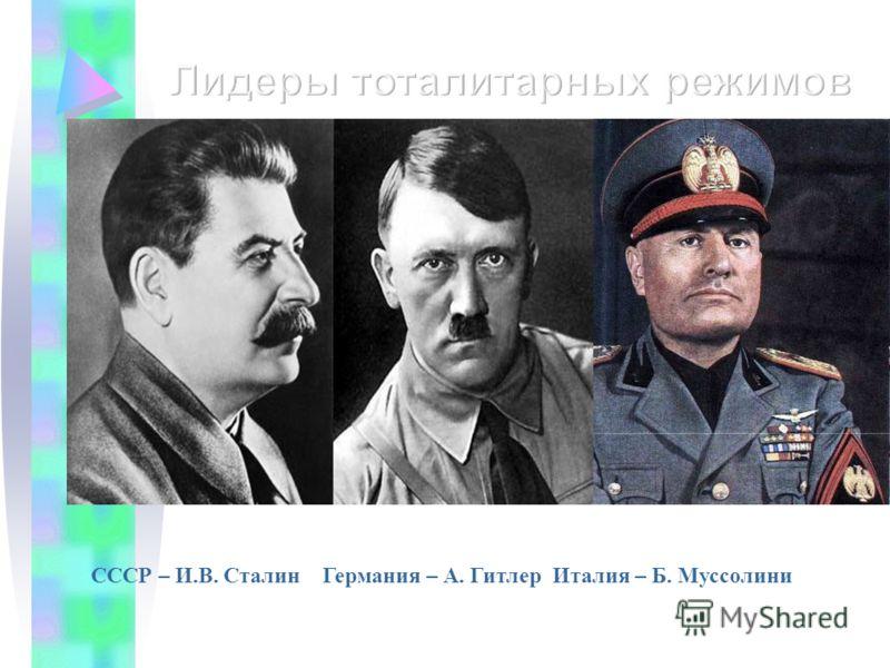 СССР – И.В. Сталин Германия – А. Гитлер Италия – Б. Муссолини