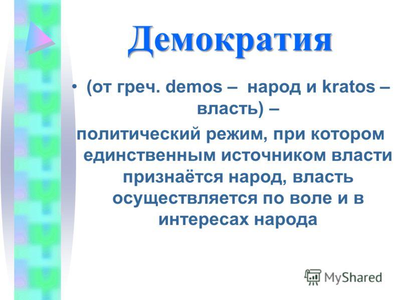 Демократия (от греч. demos – народ и kratos – власть) – политический режим, при котором единственным источником власти признаётся народ, власть осуществляется по воле и в интересах народа