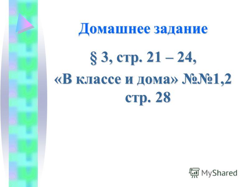Домашнее задание § 3, стр. 21 – 24, «В классе и дома» 1,2 стр. 28