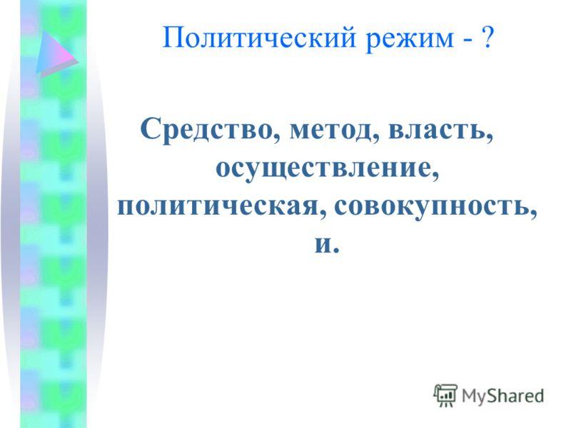 Политический режим - ? Средство, метод, власть, осуществление, политическая, совокупность, и.