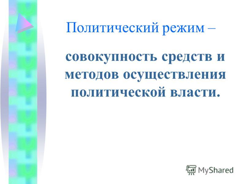 Политический режим – совокупность средств и методов осуществления политической власти.