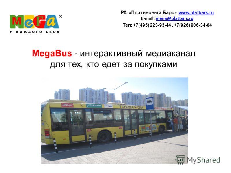 MegaBus - интерактивный медиаканал для тех, кто едет за покупками РА «Платиновый Барс» www.platbars.ru www.platbars.ru E-mail: elena@platbars.ruelena@platbars.ru Teл: +7(495) 223-93-44, +7(926) 906-34-84