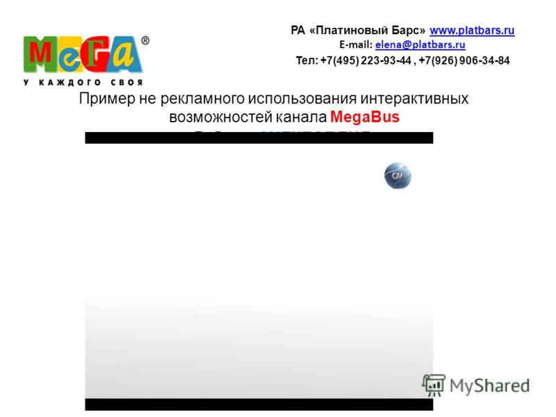 Пример не рекламного использования интерактивных возможностей канала MegaBus Рубрика АНЕКДОТ ДНЯ РА «Платиновый Барс» www.platbars.ru www.platbars.ru E-mail: elena@platbars.ruelena@platbars.ru Teл: +7(495) 223-93-44, +7(926) 906-34-84