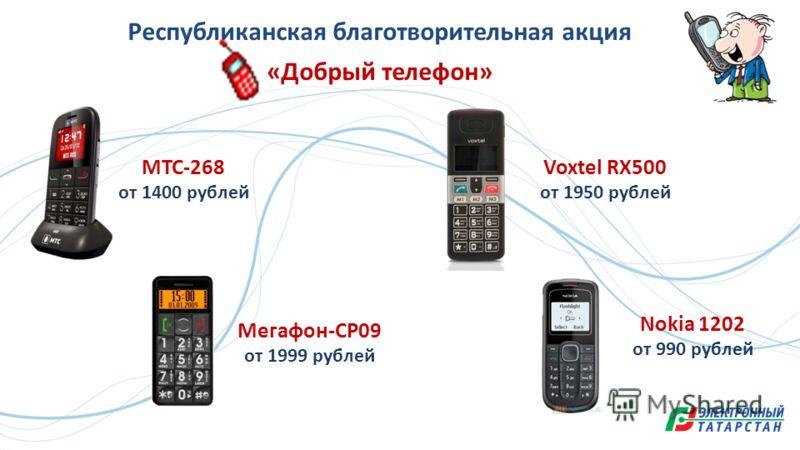 Республиканская благотворительная акция «Добрый телефон» МТС-268 от 1400 рублей Мегафон-СР09 от 1999 рублей Voxtel RX500 от 1950 рублей Nokia 1202 от 990 рублей