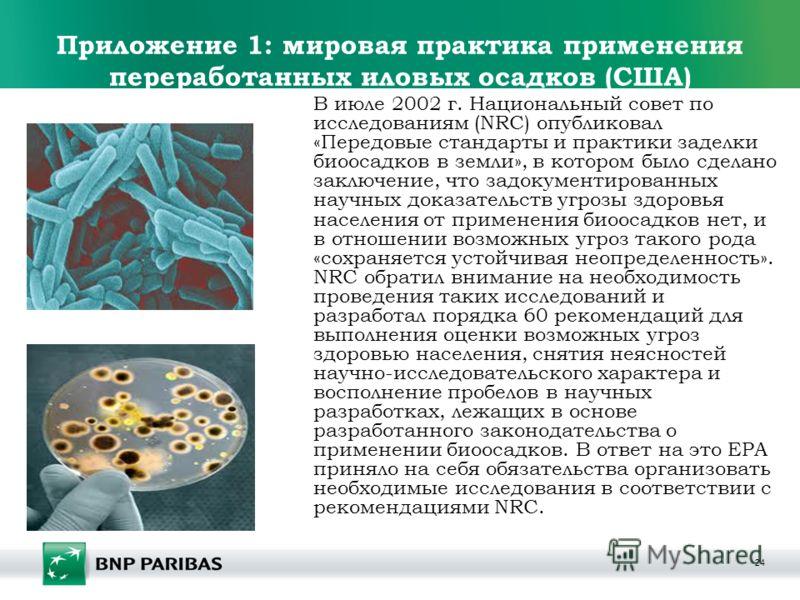 24 Приложение 1: мировая практика применения переработанных иловых осадков (США) В июле 2002 г. Национальный совет по исследованиям (NRC) опубликовал «Передовые стандарты и практики заделки биоосадков в земли», в котором было сделано заключение, что