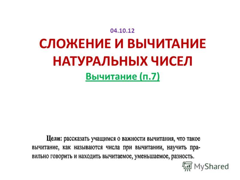 04.10.12 СЛОЖЕНИЕ И ВЫЧИТАНИЕ НАТУРАЛЬНЫХ ЧИСЕЛ Вычитание (п.7)